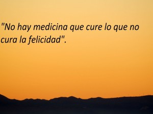 No hay medicina que cure lo que no cura la felicidad